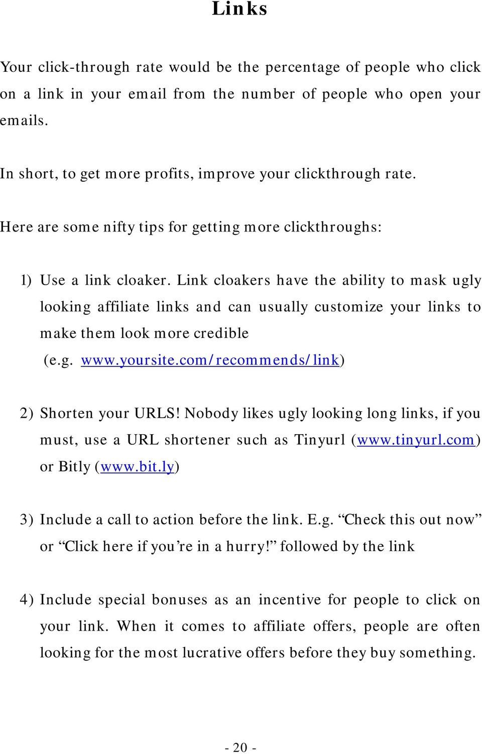 Link cloakers have the ability to mask ugly looking affiliate links and can usually customize your links to make them look more credible (e.g. www.yoursite.com/recommends/link) 2) Shorten your URLS!