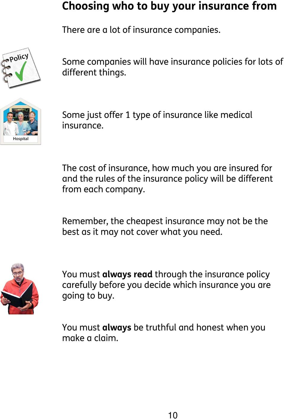The cost of insurance, how much you are insured for and the rules of the insurance policy will be different from each company.