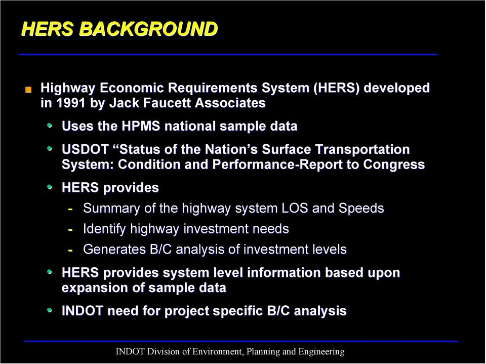HERS provides - Summary of the highway system LOS and Speeds - Identify highway investment needs - Generates B/C analysis of