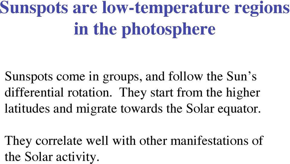 They start from the higher latitudes and migrate towards the Solar
