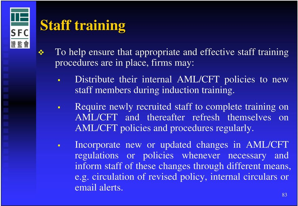 Require newly recruited staff to complete training on AML/CFT and thereafter refresh themselves on AML/CFT policies and procedures regularly.