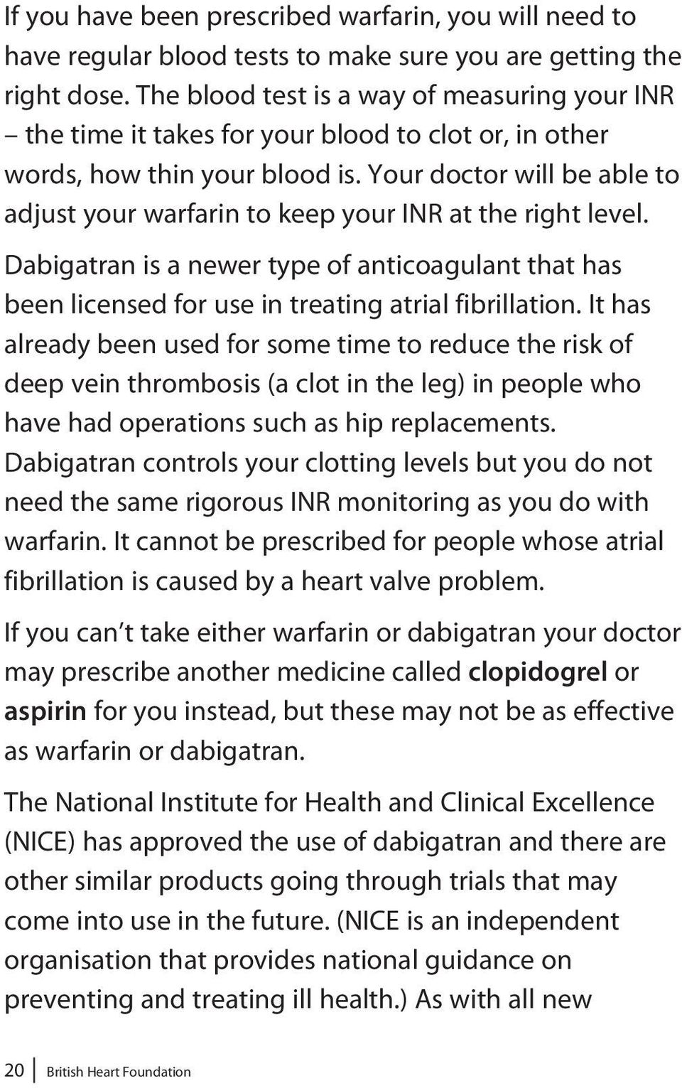 Your doctor will be able to adjust your warfarin to keep your INR at the right level. Dabigatran is a newer type of anticoagulant that has been licensed for use in treating atrial fibrillation.