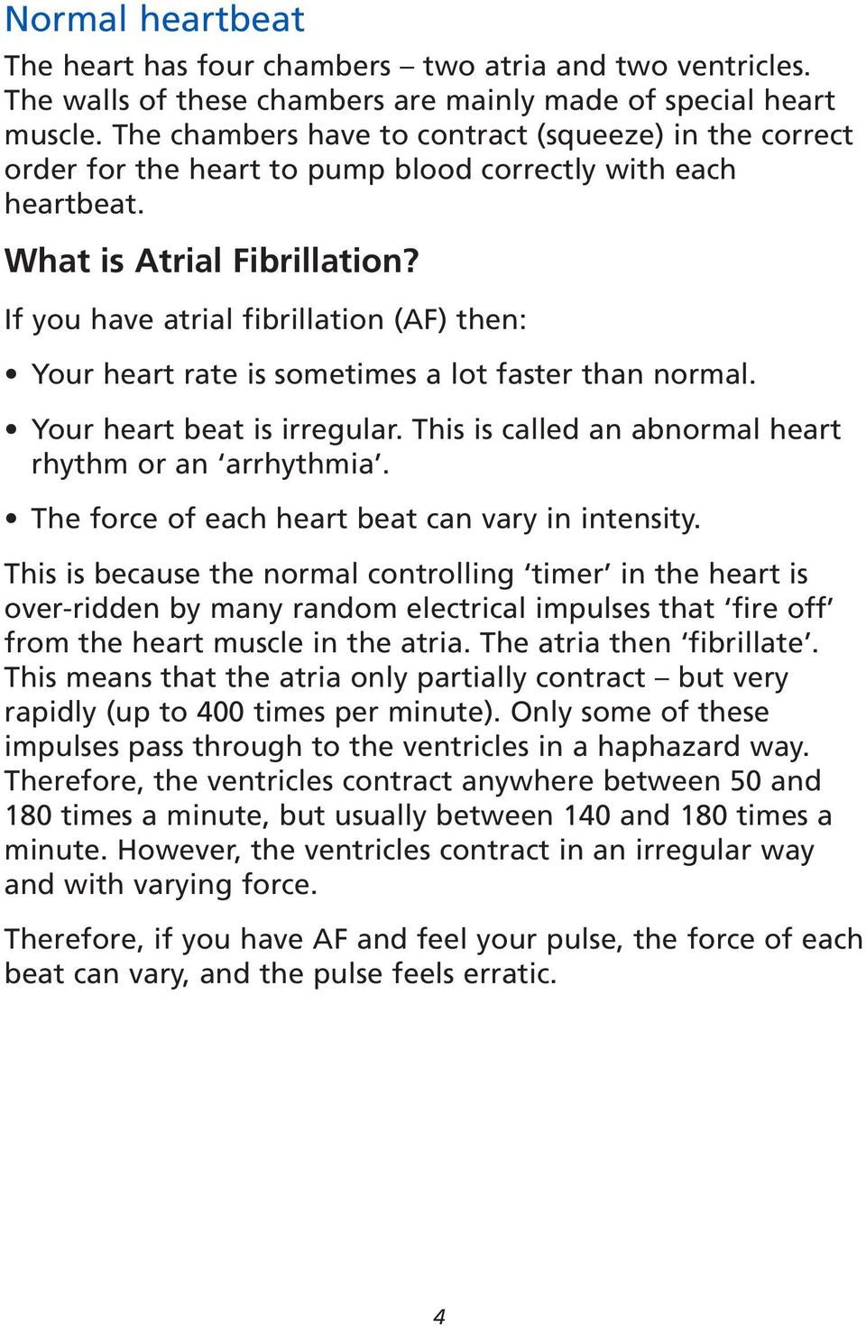 If you have atrial fibrillation (AF) then: Your heart rate is sometimes a lot faster than normal. Your heart beat is irregular. This is called an abnormal heart rhythm or an arrhythmia.