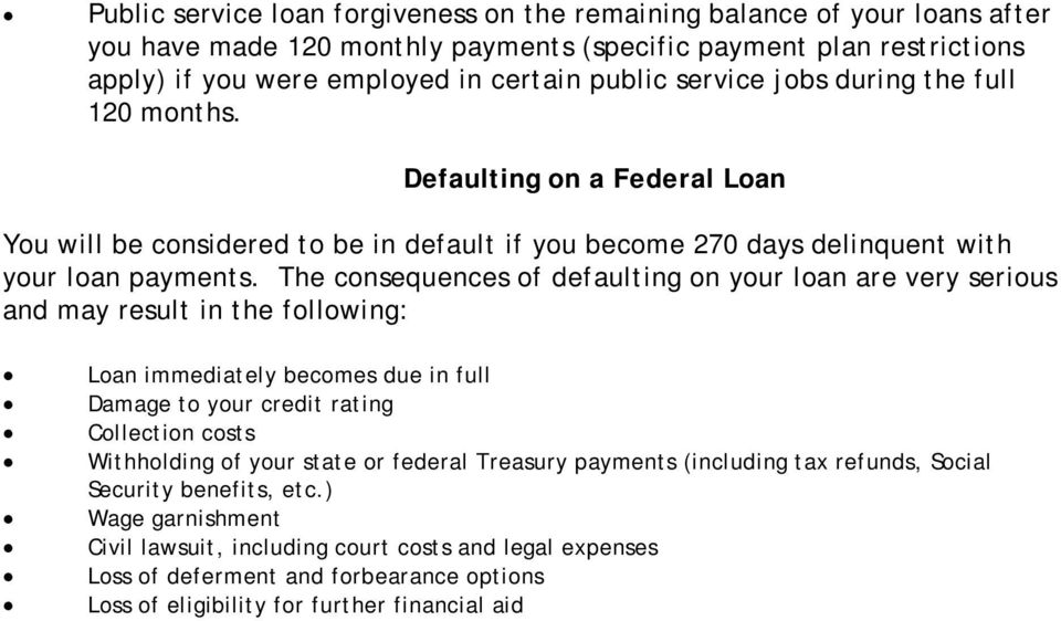 The consequences of defaulting on your loan are very serious and may result in the following: Loan immediately becomes due in full Damage to your credit rating Collection costs Withholding of your