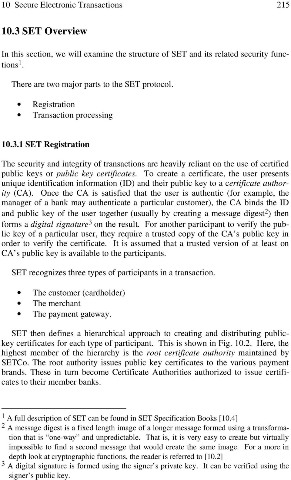 To create a certificate, the user presents unique identification information (ID) and their public key to a certificate authority (CA).