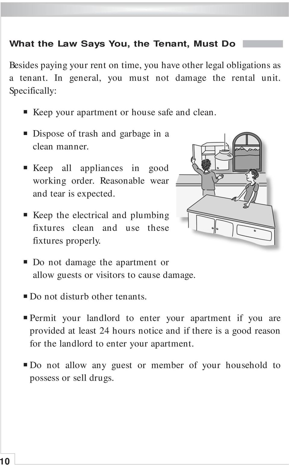 Keep the electrical and plumbing fixtures clean and use these fixtures properly. Do not damage the apartment or allow guests or visitors to cause damage. Do not disturb other tenants.