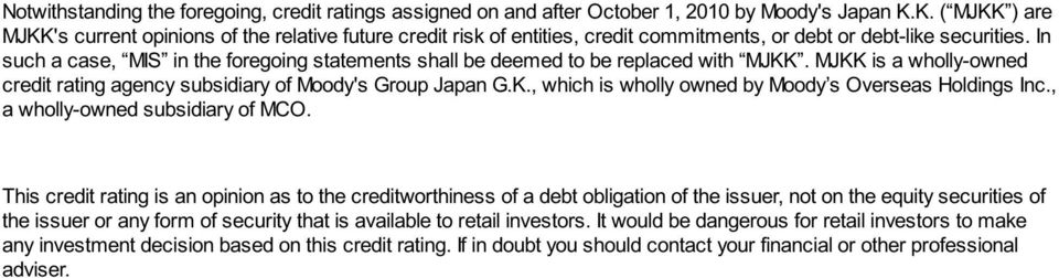 In such a case, MIS in the foregoing statements shall be deemed to be replaced with MJKK. MJKK is a wholly-owned credit rating agency subsidiary of Moody's Group Japan G.K., which is wholly owned by Moody s Overseas Holdings Inc.