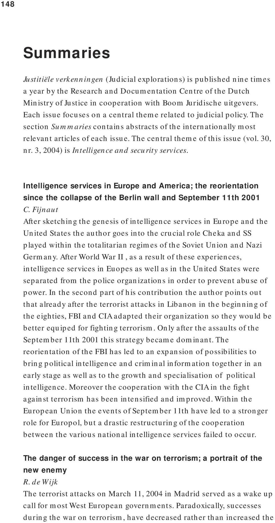 The central theme of this issue (vol. 30, nr. 3, 2004) is Intelligence and security services.