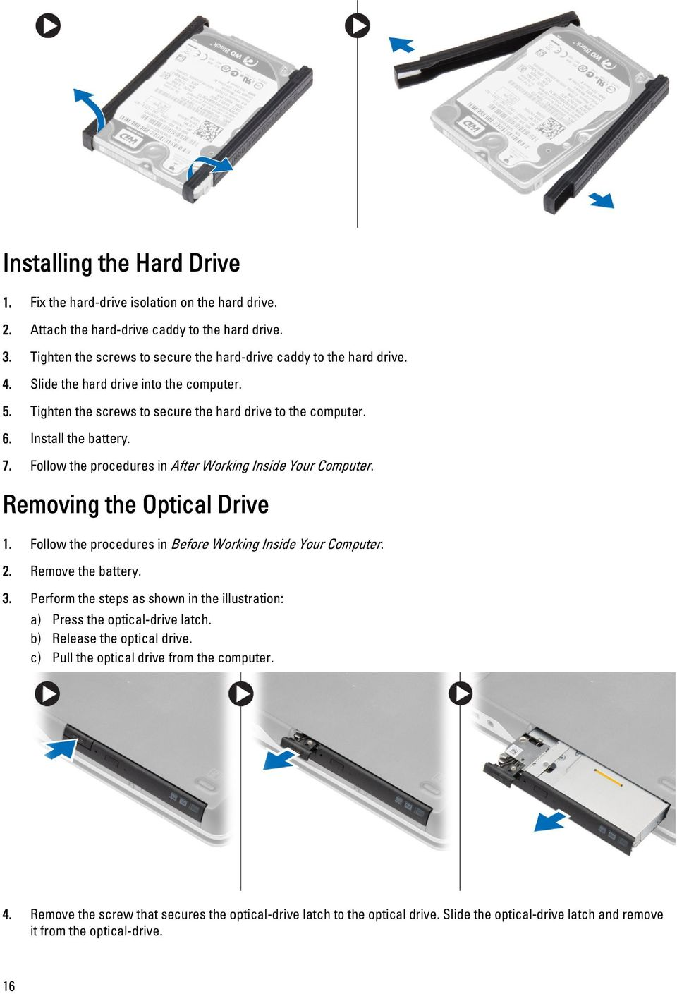 Removing the Optical Drive 1. Follow the procedures in Before Working Inside Your Computer. 2. Remove the battery. 3. Perform the steps as shown in the illustration: a) Press the optical-drive latch.