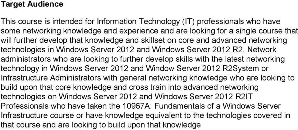 Network administrators who are looking to further develop skills with the latest networking technology in Windows Server 2012 and Window Server 2012 R2System or Infrastructure Administrators with