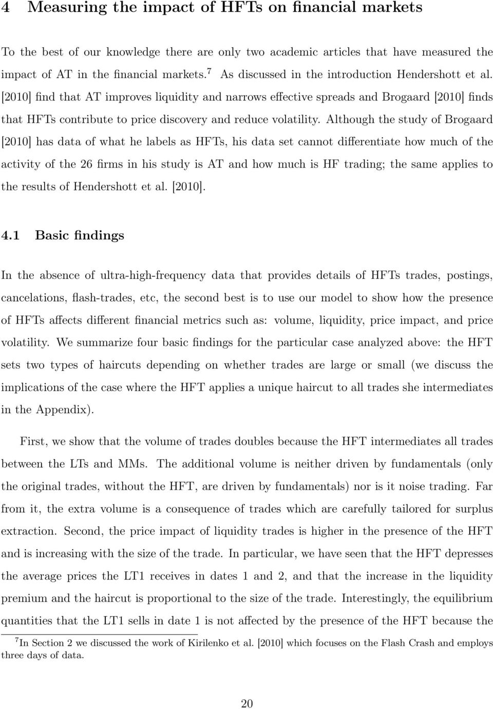 [00] find that AT improves liquidity and narrows effective spreads and Brogaard [00] finds that HFTs contribute to price discovery and reduce volatility.