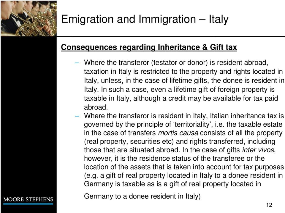 Where the transferor is resident in Italy, Italian inheritance tax is governed by the principle of territoriality, i.e. the taxable estate in the case of transfers mortis causa consists of all the property (real property, securities etc) and rights transferred, including those that are situated abroad.