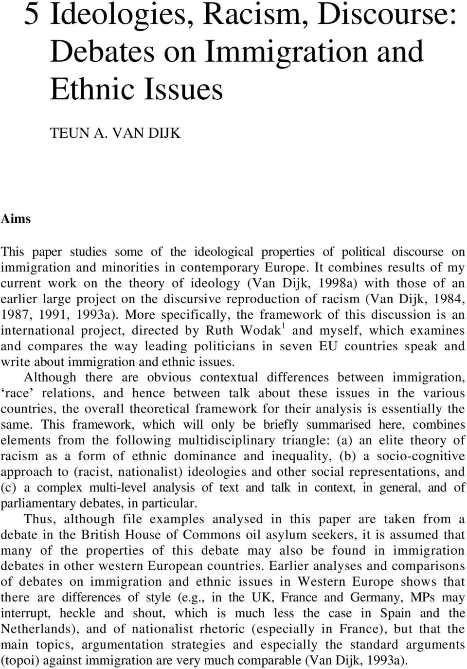 It combines results of my current work on the theory of ideology (Van Dijk, 1998a) with those of an earlier large project on the discursive reproduction of racism (Van Dijk, 1984, 1987, 1991, 1993a).