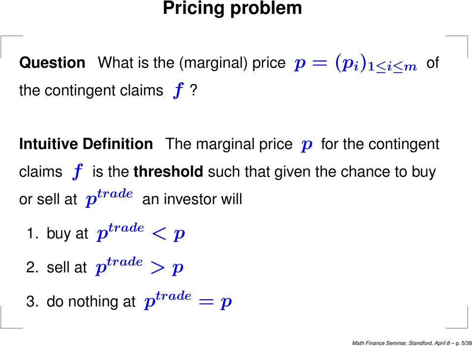Intuitive Definition The marginal price p for the contingent claims f is the threshold such