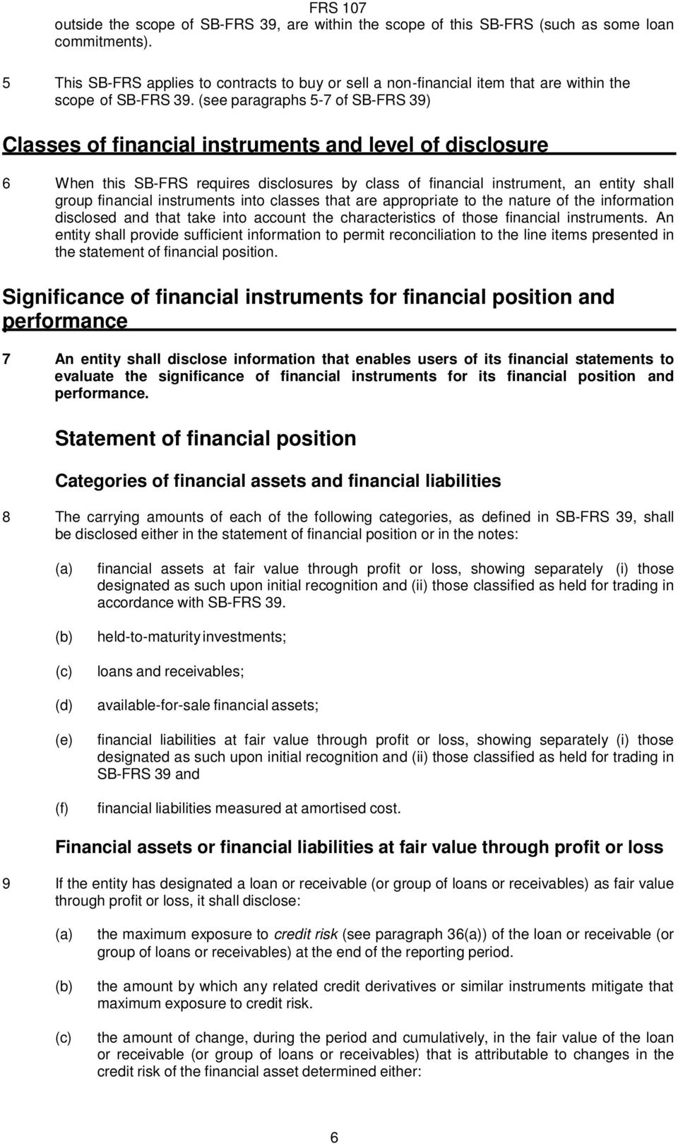 (see paragraphs 5-7 of SB-FRS 39) Classes of financial instruments and level of disclosure 6 When this SB-FRS requires disclosures by class of financial instrument, an entity shall group financial