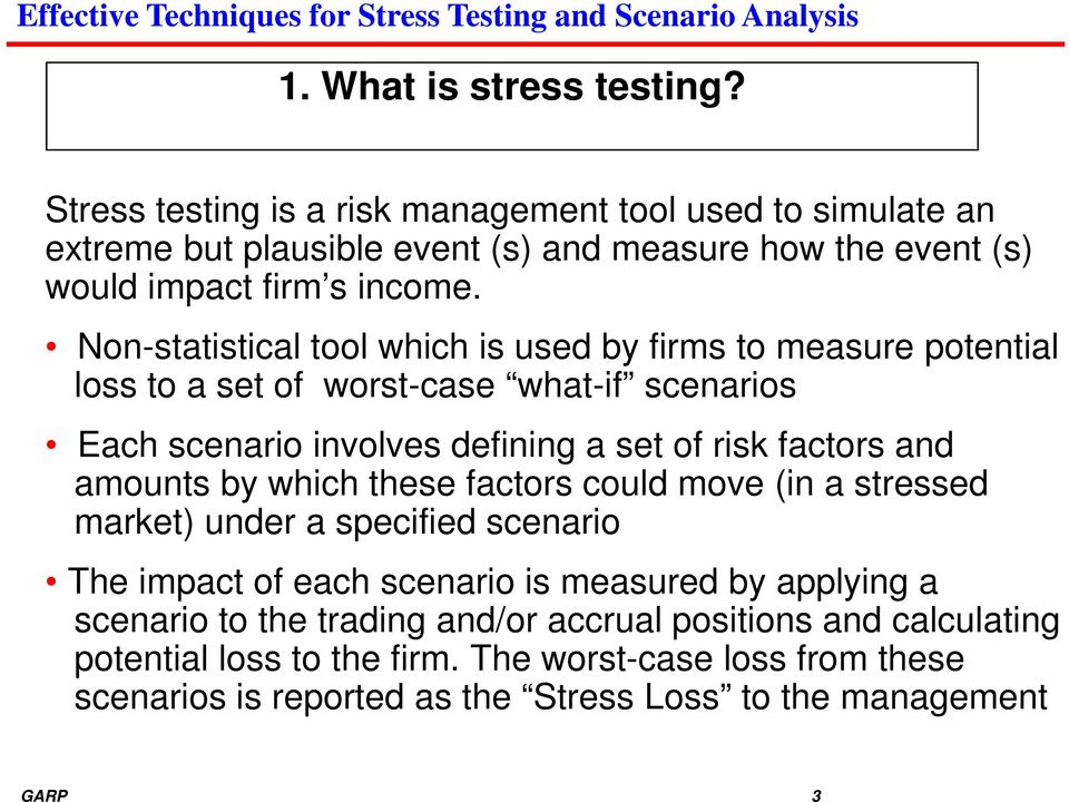 Non-statistical tool which is used by firms to measure potential loss to a set of worst-case what-if scenarios Each scenario involves defining a set of risk factors and