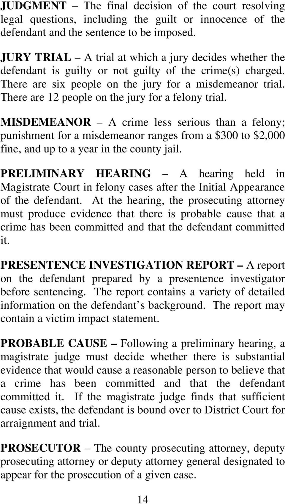 There are 12 people on the jury for a felony trial. MISDEMEANOR A crime less serious than a felony; punishment for a misdemeanor ranges from a $300 to $2,000 fine, and up to a year in the county jail.