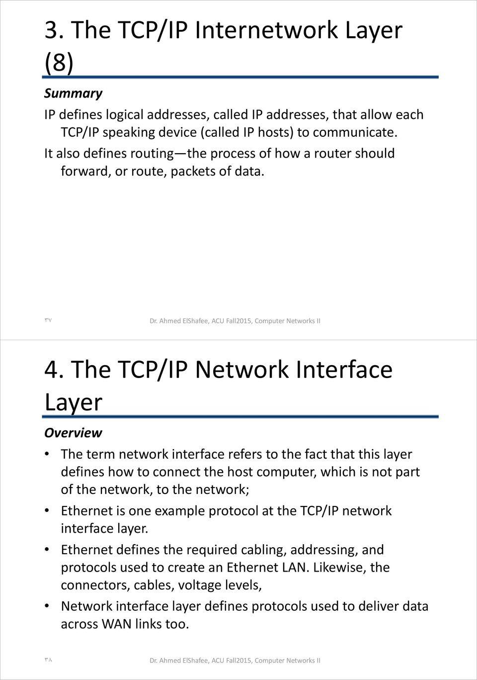 The TCP/IP Network Interface Layer Overview The term network interface refers to the fact that this layer defines how to connect the host computer, which is not part of the network, to the