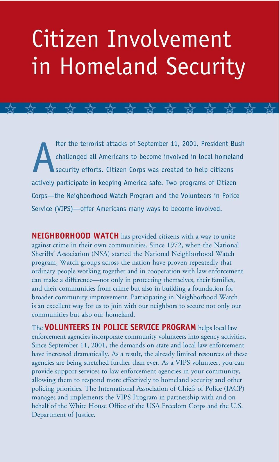 Two programs of Citizen Corps the Neighborhood Watch Program and the Volunteers in Police Service (VIPS) offer Americans many ways to become involved.