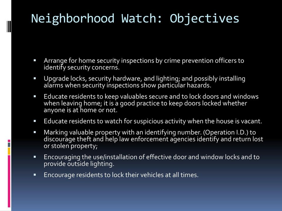 Educate residents to keep valuables secure and to lock doors and windows when leaving home; it is a good practice to keep doors locked whether anyone is at home or not.