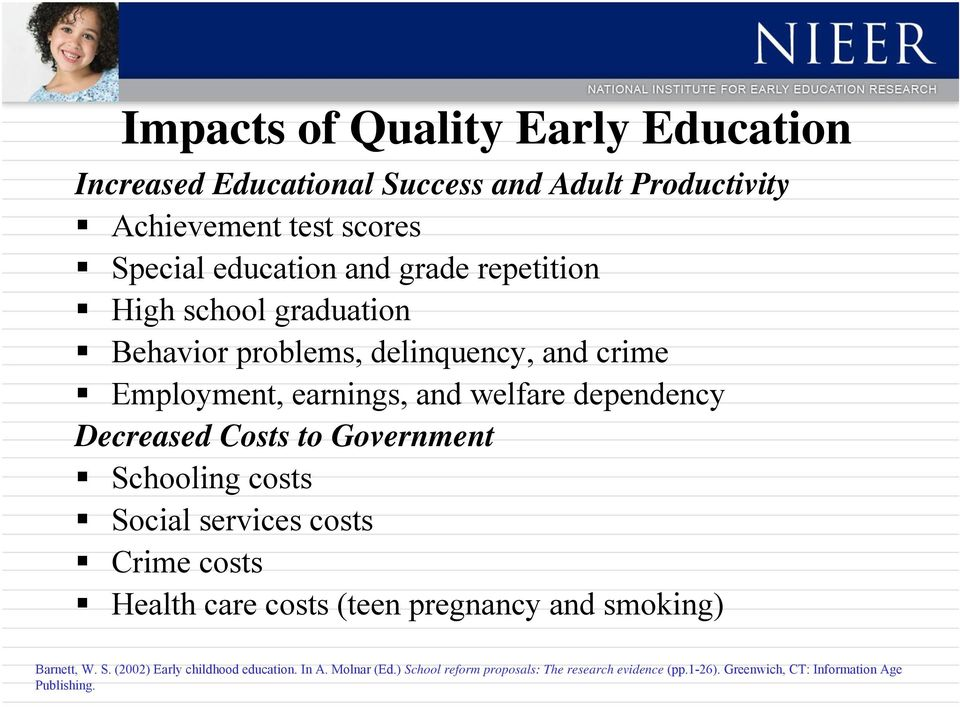 Costs to Government Schooling costs Social services costs Crime costs Health care costs (teen pregnancy and smoking) Barnett, W. S. (2002) Early childhood education.