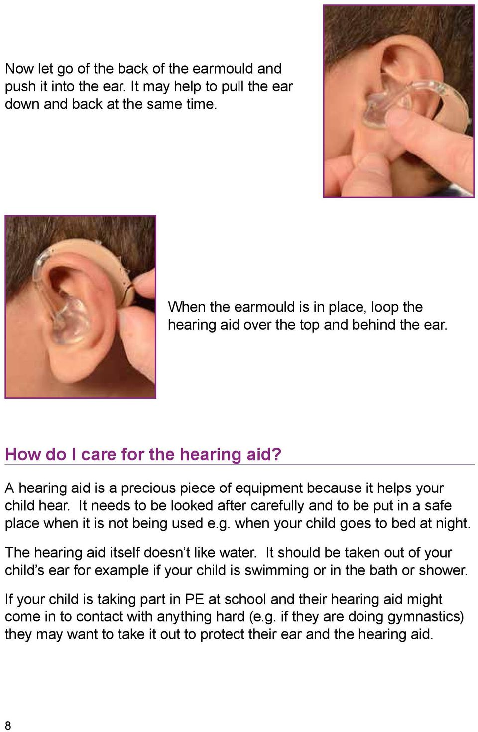 It needs to be looked after carefully and to be put in a safe place when it is not being used e.g. when your child goes to bed at night. The hearing aid itself doesn t like water.