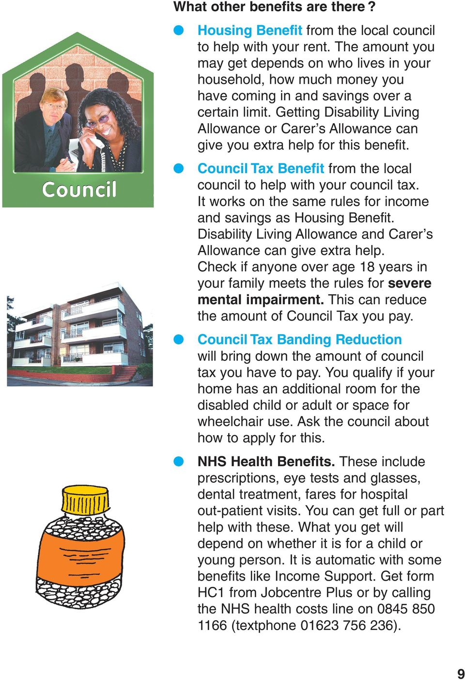 Getting Disability Living Allowance or Carer s Allowance can give you extra help for this benefit. Council Tax Benefit from the local council to help with your council tax.