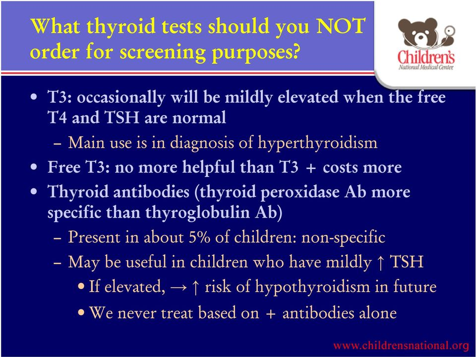 Free T3: no more helpful than T3 + costs more Thyroid antibodies (thyroid peroxidase Ab more specific than thyroglobulin