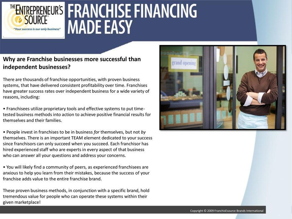 Franchises have greater success rates over independent business for a wide variety of reasons, including: Franchisees utilize proprietary tools and effective systems to put timetested business