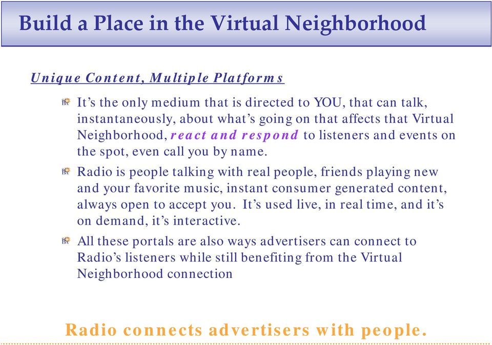 Radio is people talking with real people, friends playing new and your favorite music, instant consumer generated content, always open to accept you.