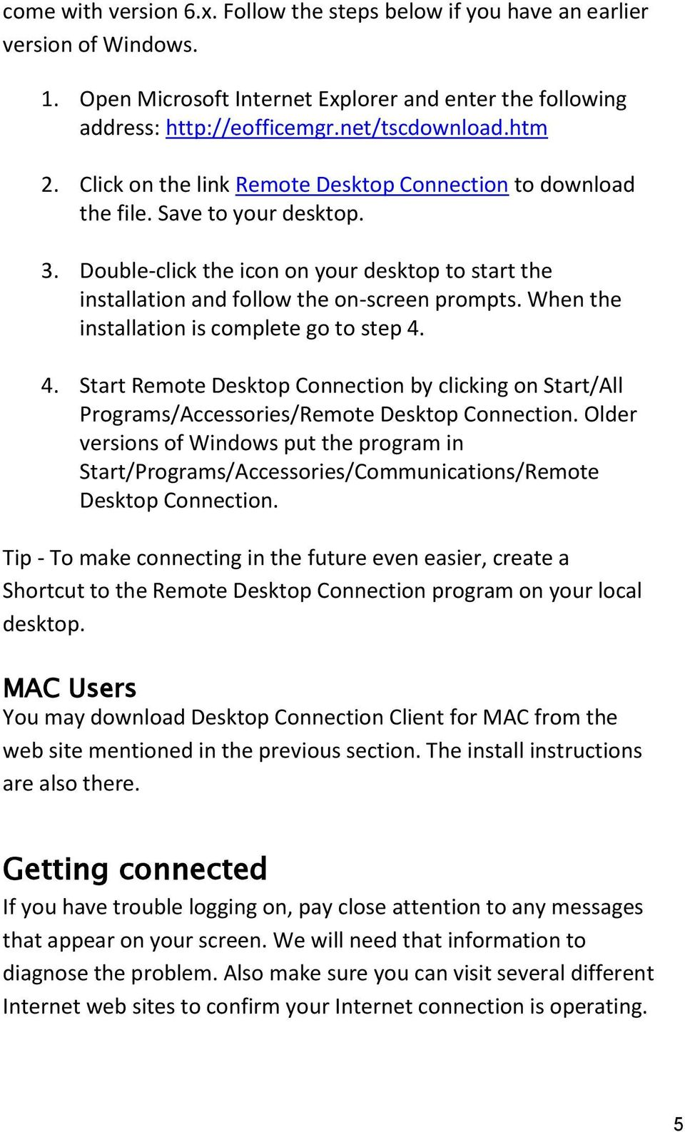 When the installation is complete go to step 4. 4. Start Remote Desktop Connection by clicking on Start/All Programs/Accessories/Remote Desktop Connection.