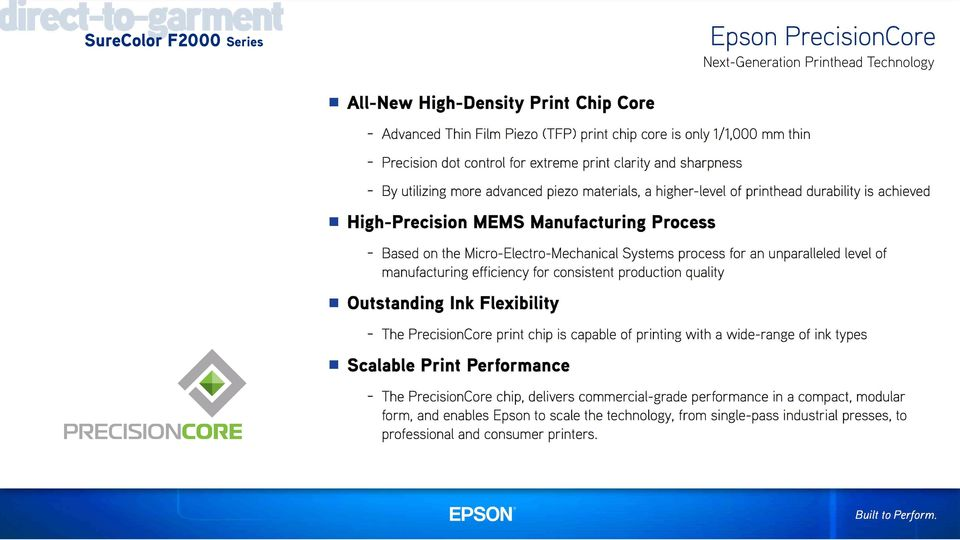 Micro-Electro-Mechanical Systems process for an unparalleled level of manufacturing efficiency for consistent production quality Outstanding Ink Flexibility - The PrecisionCore print chip is capable
