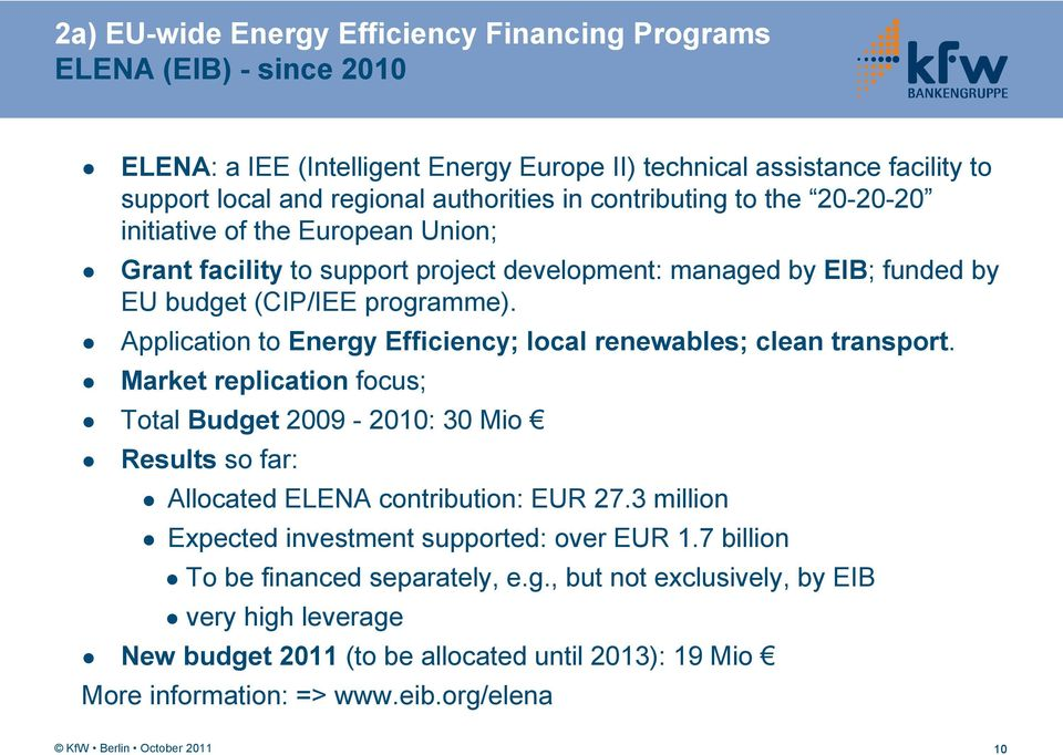 Application to Energy Efficiency; local renewables; clean transport. Market replication focus; Total Budget 2009-2010: 30 Mio Results so far: Allocated ELENA contribution: EUR 27.