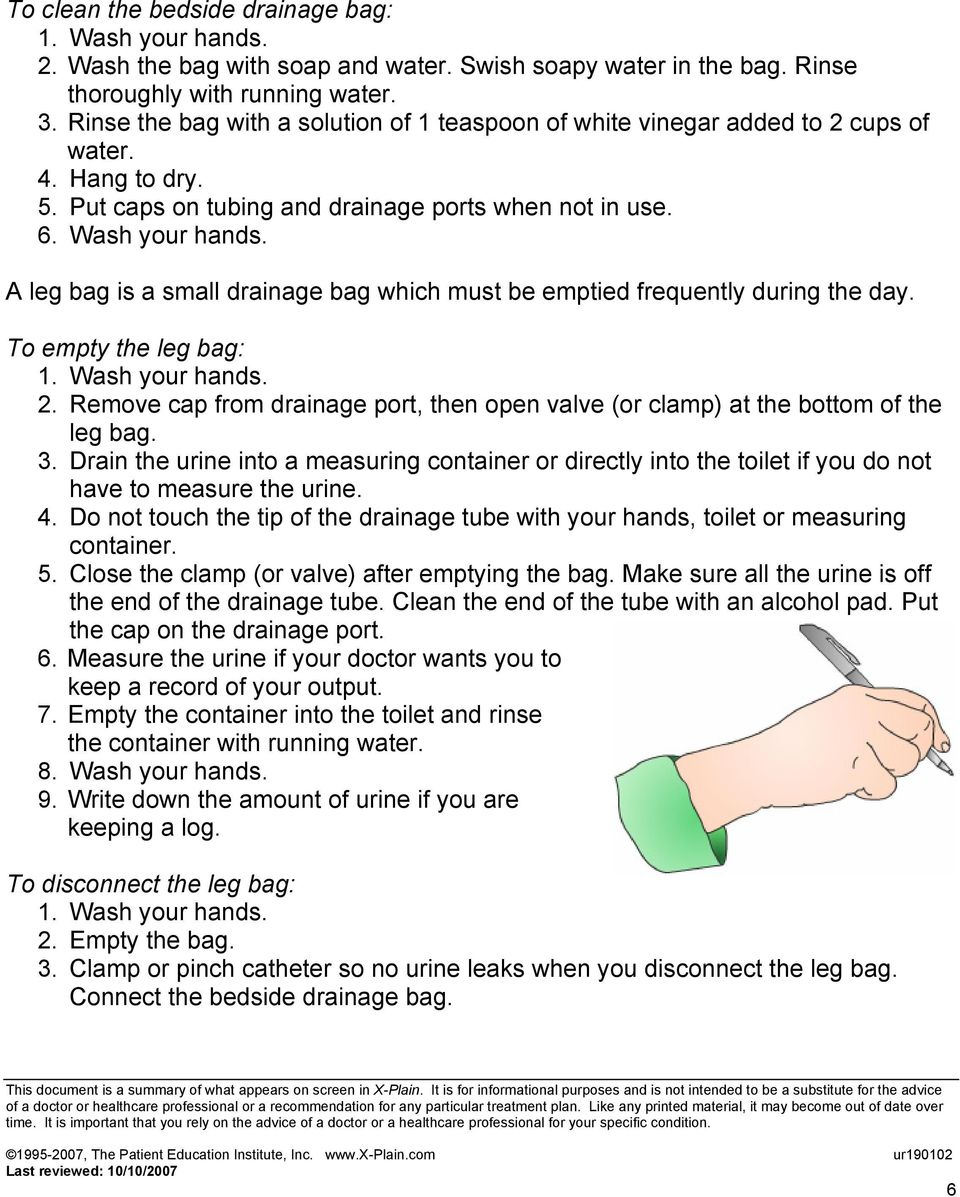 A leg bag is a small drainage bag which must be emptied frequently during the day. To empty the leg bag: 2. Remove cap from drainage port, then open valve (or clamp) at the bottom of the leg bag. 3.