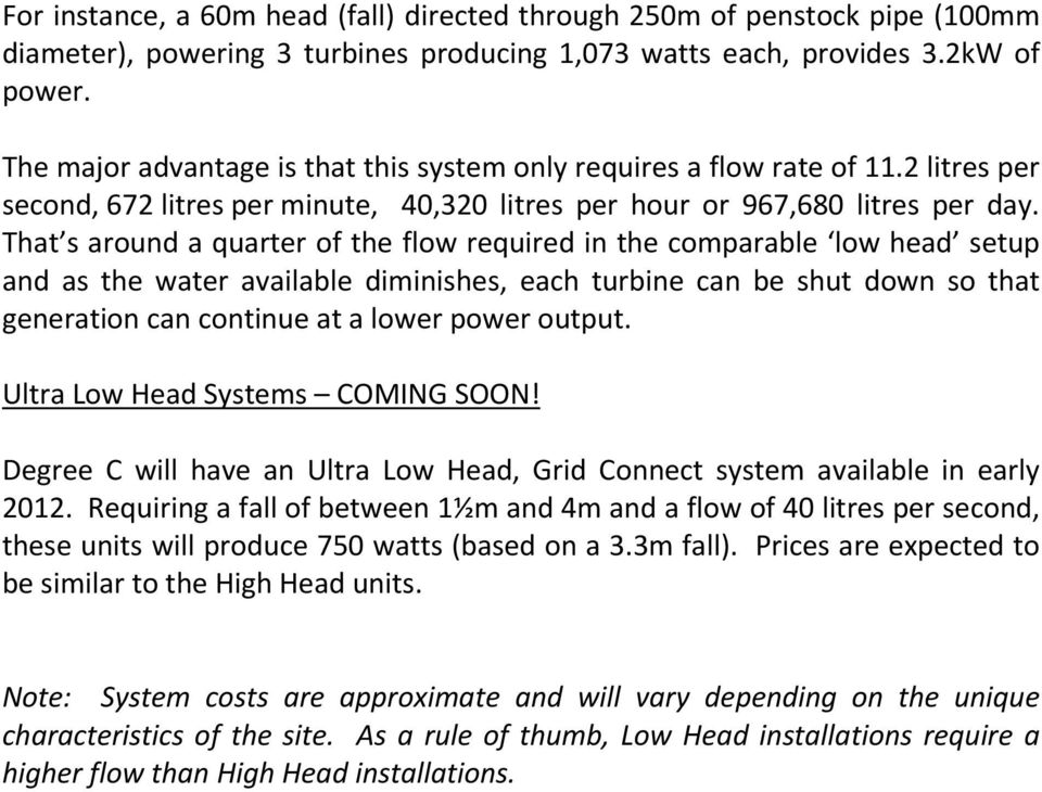That s around a quarter of the flow required in the comparable low head setup and as the water available diminishes, each turbine can be shut down so that generation can continue at a lower power