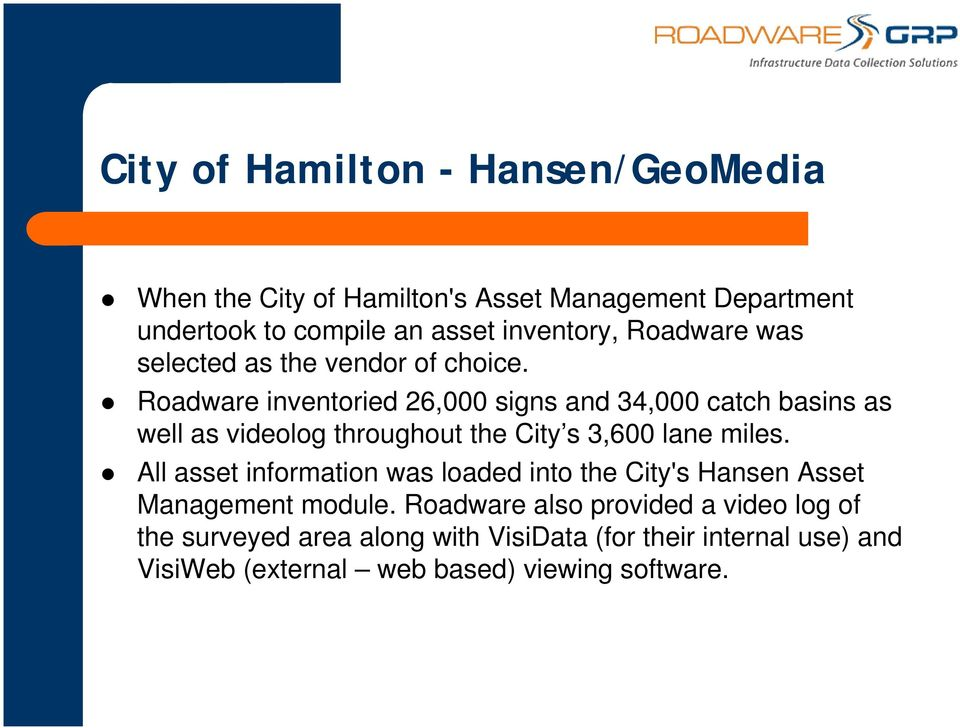 Roadware inventoried 26,000 signs and 34,000 catch basins as well as videolog throughout the City s 3,600 lane miles.