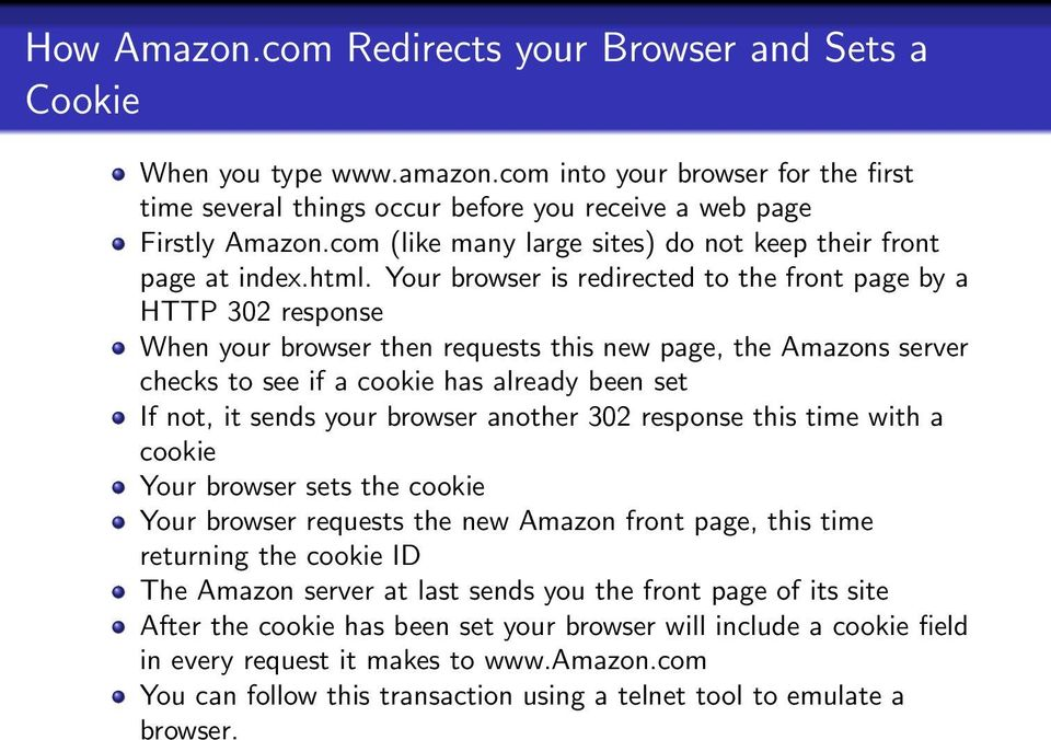 Your browser is redirected to the front page by a HTTP 302 response When your browser then requests this new page, the Amazons server checks to see if a cookie has already been set If not, it sends