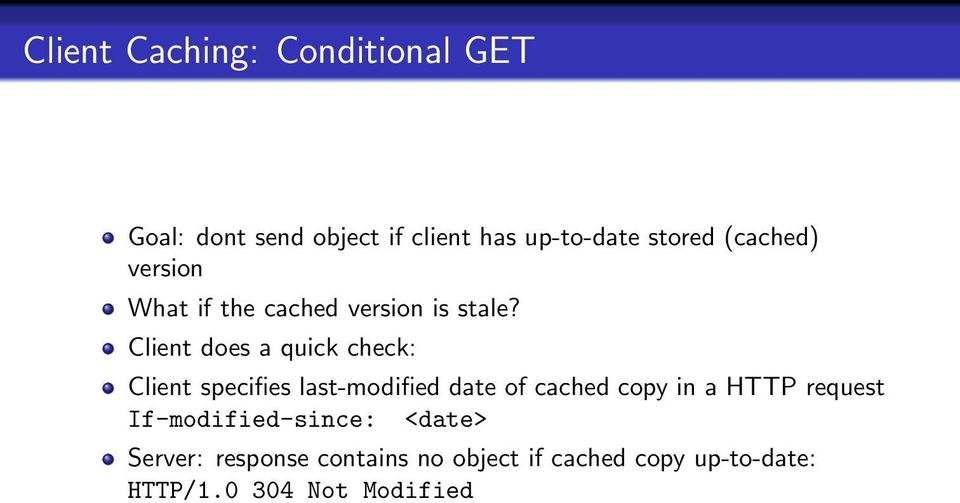 Client does a quick check: Client specifies last-modified date of cached copy in a HTTP