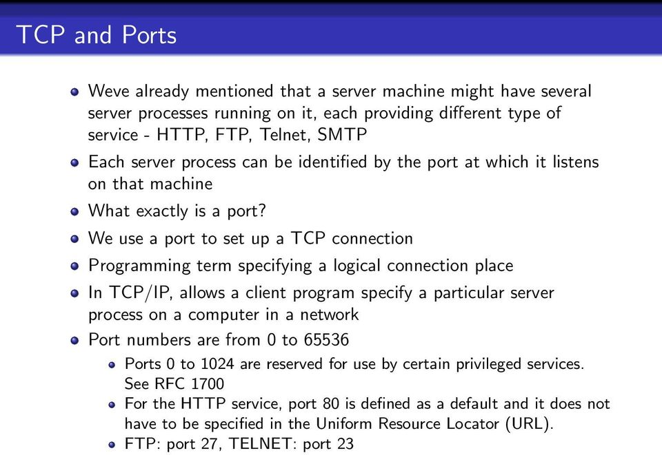 We use a port to set up a TCP connection Programming term specifying a logical connection place In TCP/IP, allows a client program specify a particular server process on a computer in a