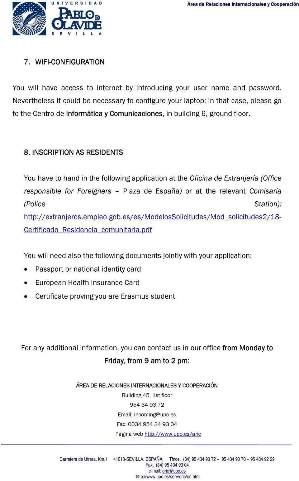 INSCRIPTION AS RESIDENTS You have to hand in the following application at the Oficina de Extranjería (Office responsible for Foreigners Plaza de España) or at the relevant Comisaría (Police Station):