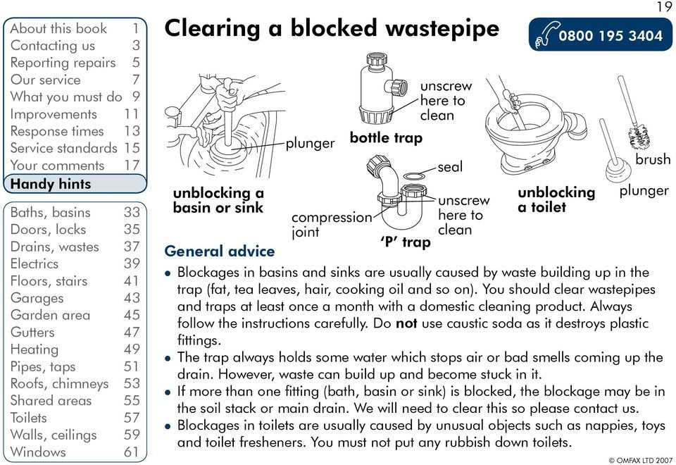 Windows 61 Clearing a blocked wastepipe 0800 195 3404 General advice Blockages in basins and sinks are usually caused by waste building up in the trap (fat, tea leaves, hair, cooking oil and so on).