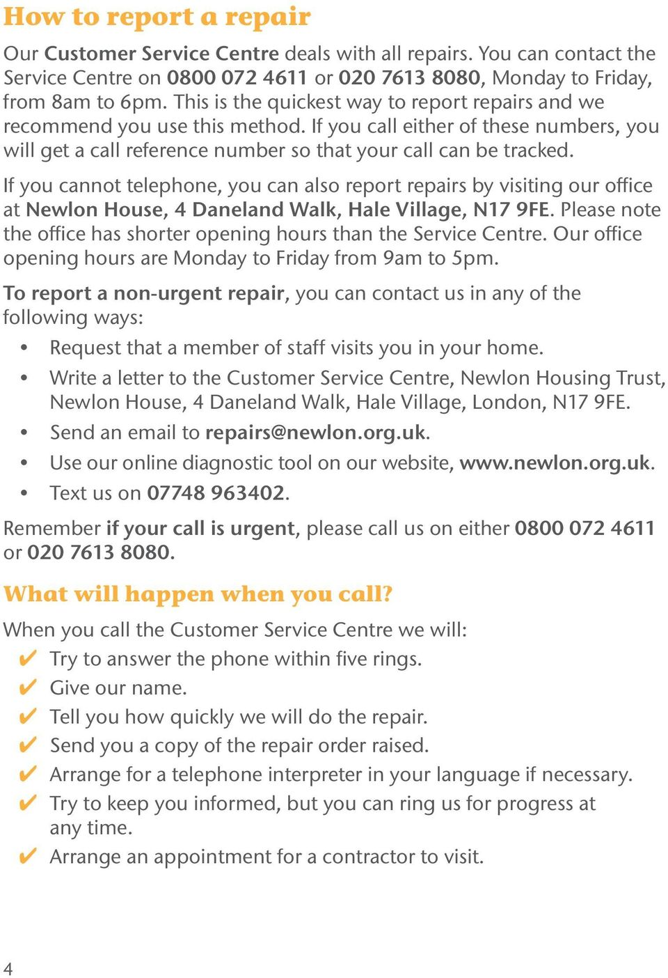If you cannot telephone, you can also report repairs by visiting our office at Newlon House, 4 Daneland Walk, Hale Village, N17 9FE.