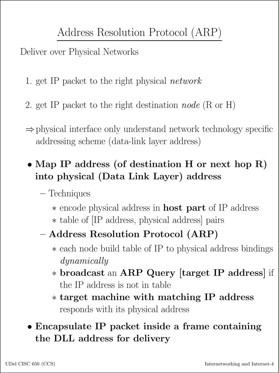 next hop R) into physical (Data Link Layer) address Techniques encode physical address in host part of IP address table of [IP address, physical address] pairs AddressResolutionProtocol(ARP) each