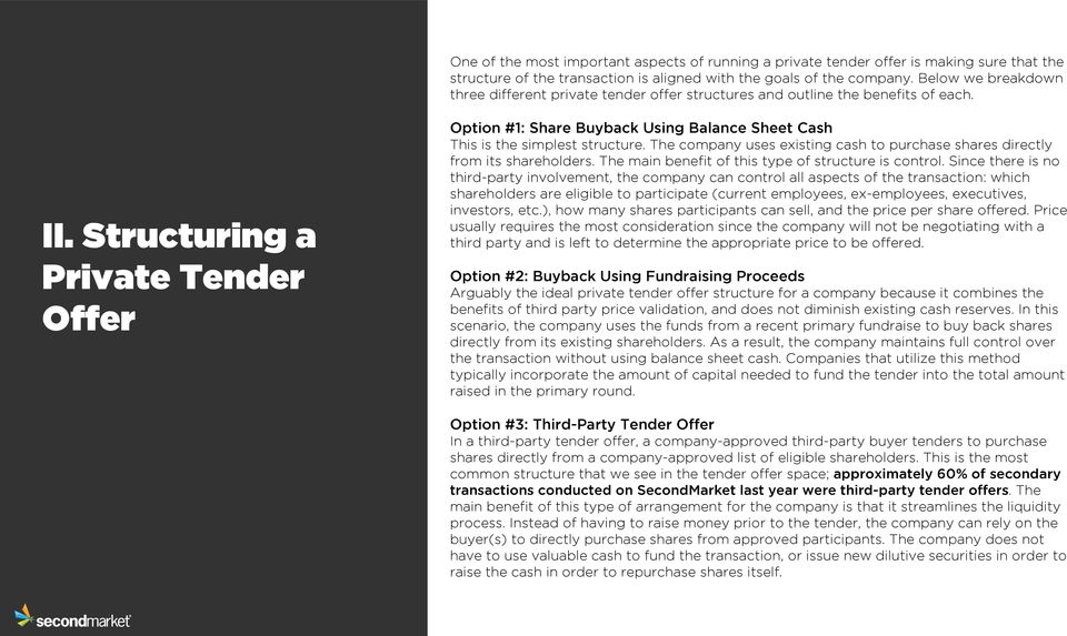 Structuring a Private Tender Offer Option #1: Share Buyback Using Balance Sheet Cash This is the simplest structure. The company uses existing cash to purchase shares directly from its shareholders.