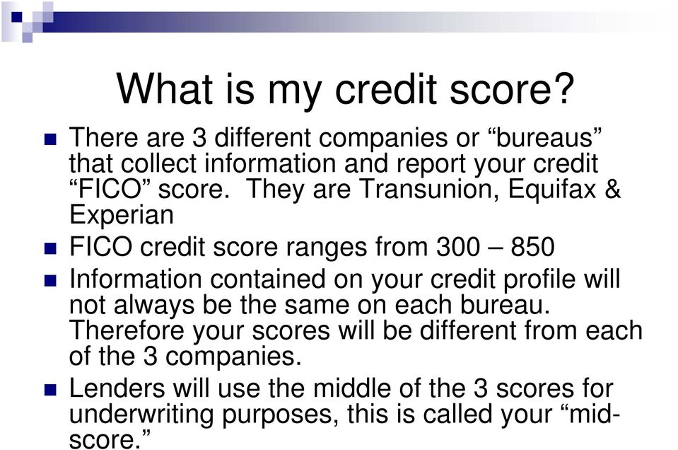 They are Transunion, Equifax & Experian FICO credit score ranges from 300 850 Information contained on your credit