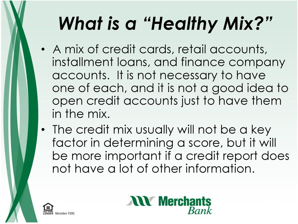 It is not necessary to have one of each, and it is not a good idea to open credit accounts just to