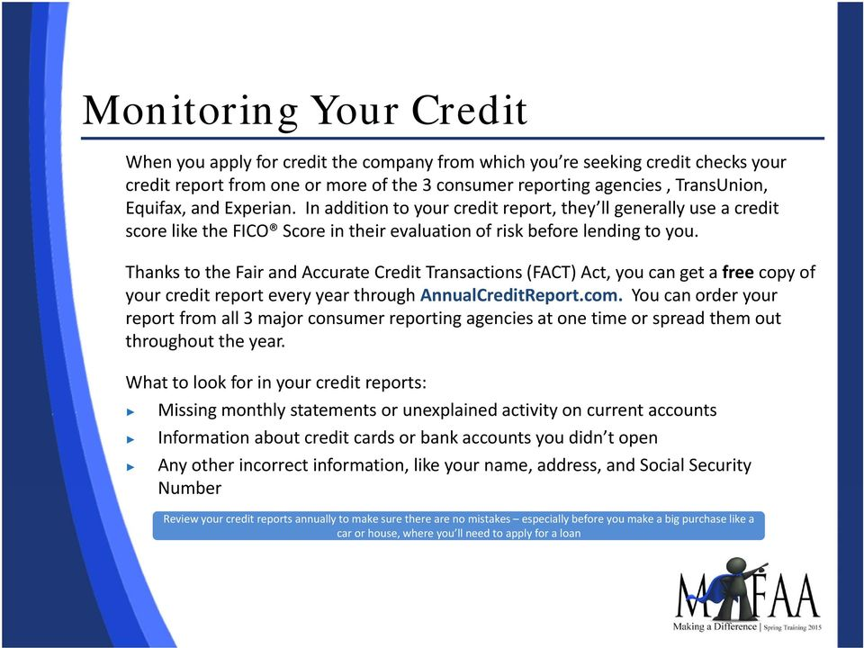 Thanks to the Fair and Accurate Credit Transactions (FACT) Act, you can get a free copy of your credit report every year through AnnualCreditReport.com.