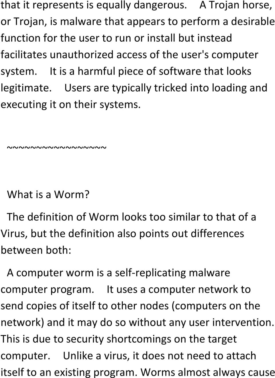 It is a harmful piece of software that looks legitimate. Users are typically tricked into loading and executing it on their systems. ~~~~~~~~~~~~~~~~~ What is a Worm?