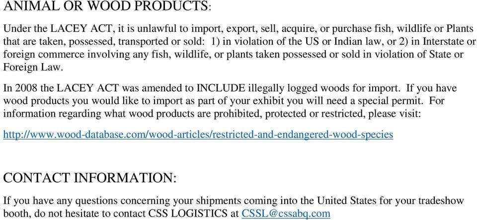 In 2008 the LACEY ACT was amended to INCLUDE illegally logged woods for import. If you have wood products you would like to import as part of your exhibit you will need a special permit.