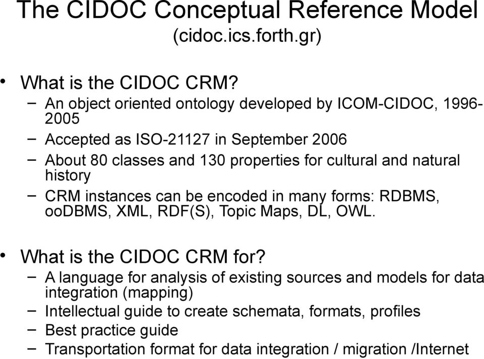 cultural and natural history CRM instances can be encoded in many forms: RDBMS, oodbms, XML, RDF(S), Topic Maps, DL, OWL. What is the CIDOC CRM for?